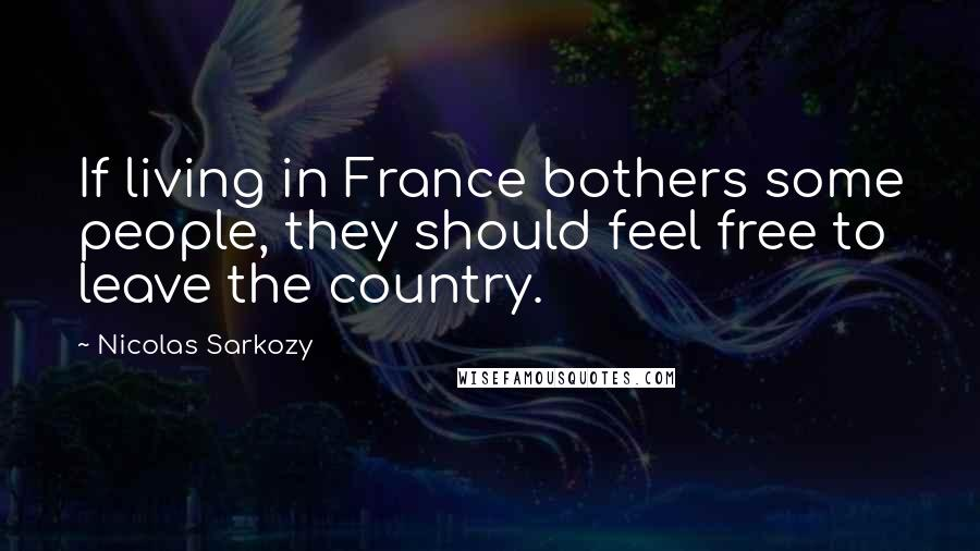Nicolas Sarkozy quotes: If living in France bothers some people, they should feel free to leave the country.