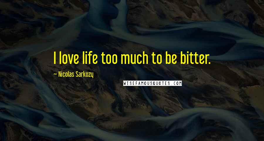 Nicolas Sarkozy quotes: I love life too much to be bitter.