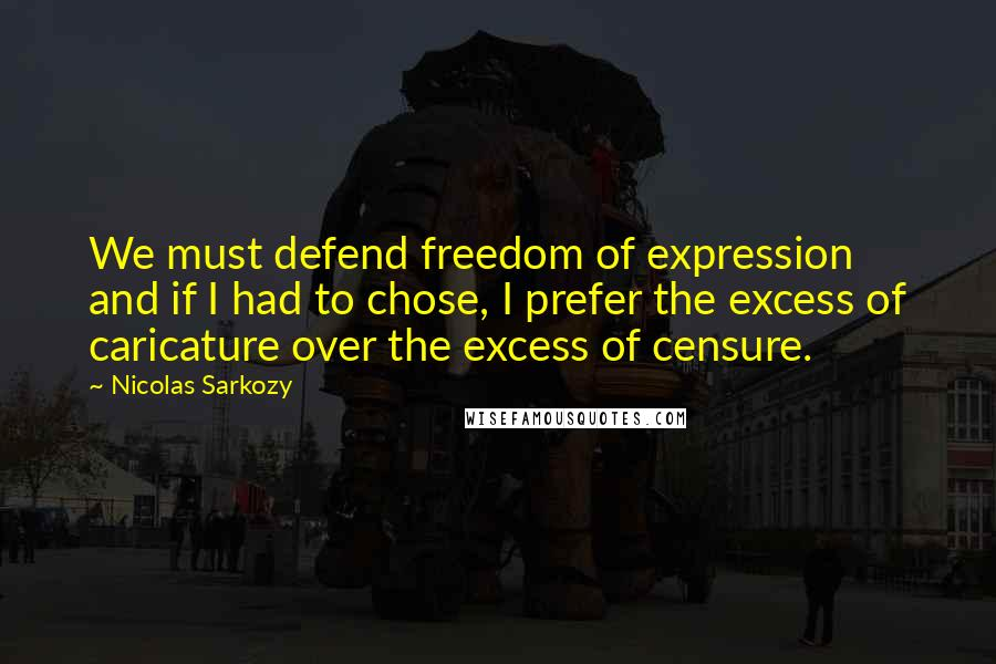 Nicolas Sarkozy quotes: We must defend freedom of expression and if I had to chose, I prefer the excess of caricature over the excess of censure.