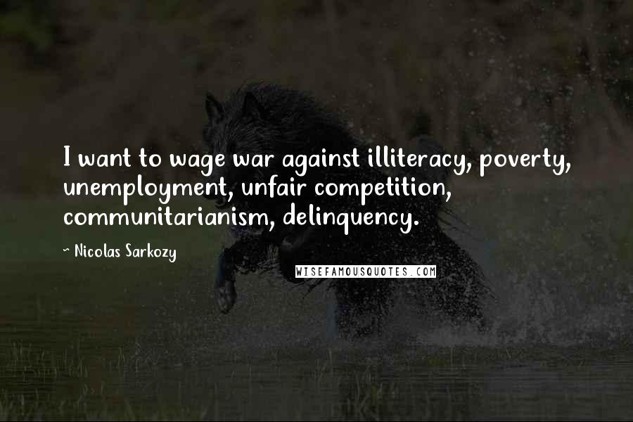 Nicolas Sarkozy quotes: I want to wage war against illiteracy, poverty, unemployment, unfair competition, communitarianism, delinquency.