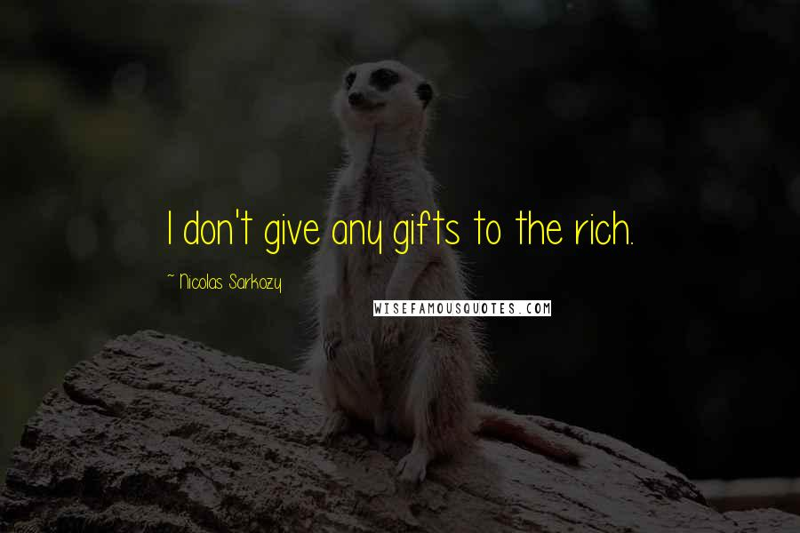 Nicolas Sarkozy quotes: I don't give any gifts to the rich.