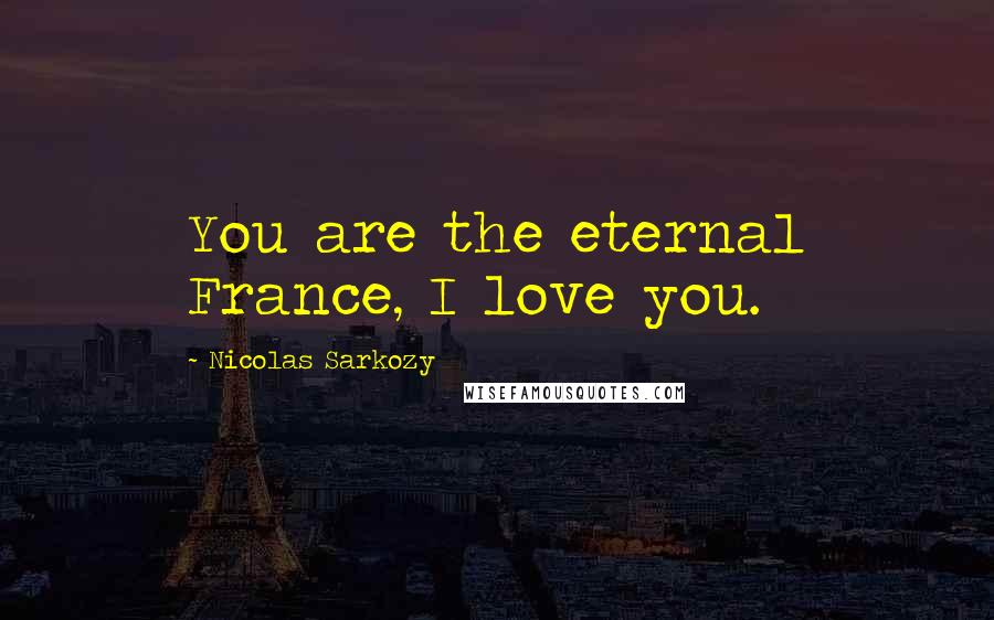 Nicolas Sarkozy quotes: You are the eternal France, I love you.
