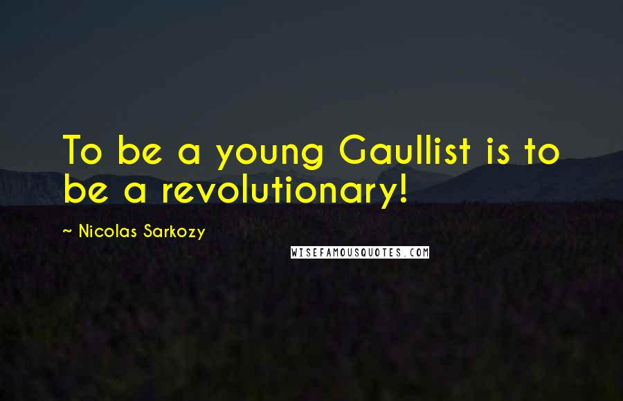 Nicolas Sarkozy quotes: To be a young Gaullist is to be a revolutionary!