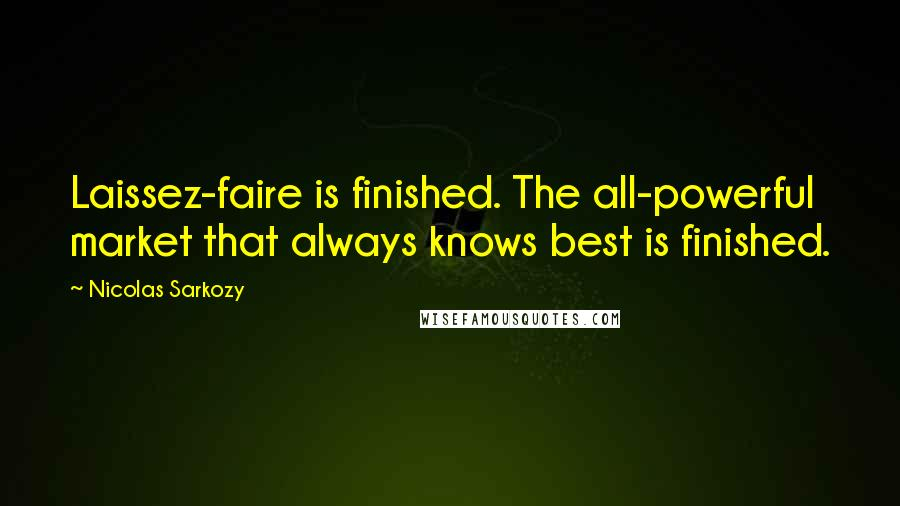 Nicolas Sarkozy quotes: Laissez-faire is finished. The all-powerful market that always knows best is finished.