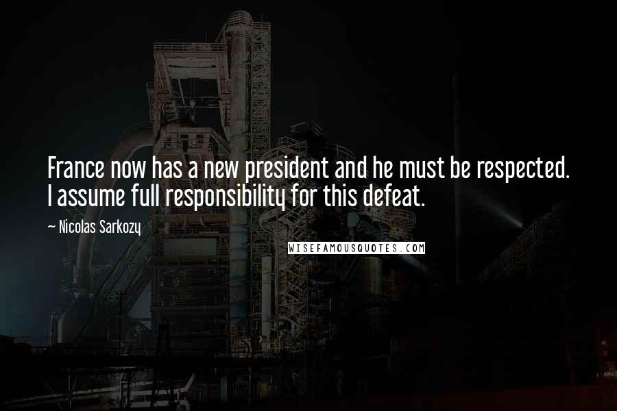 Nicolas Sarkozy quotes: France now has a new president and he must be respected. I assume full responsibility for this defeat.