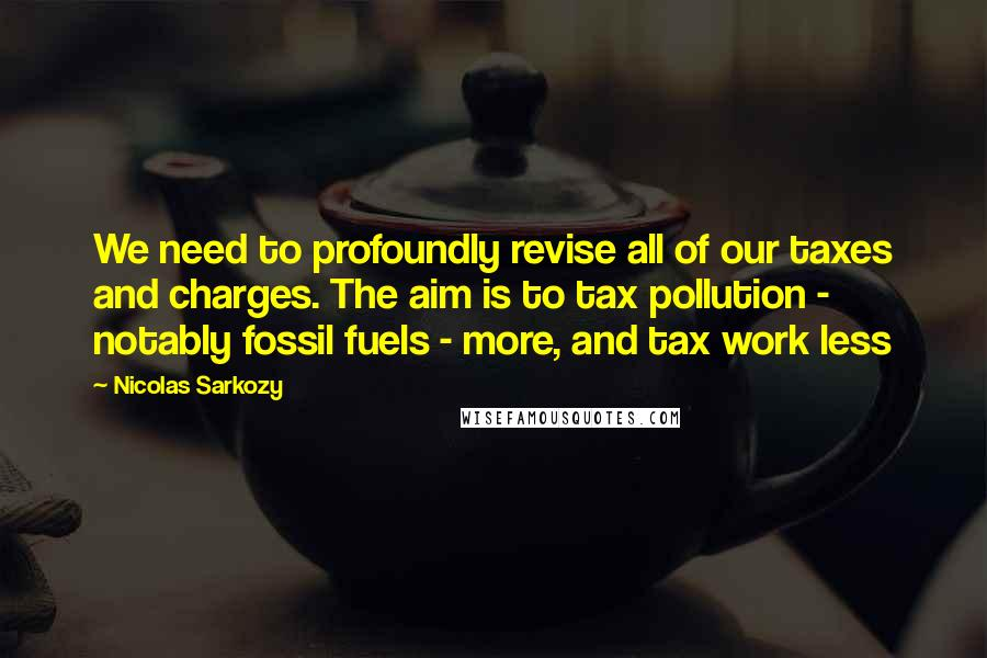 Nicolas Sarkozy quotes: We need to profoundly revise all of our taxes and charges. The aim is to tax pollution - notably fossil fuels - more, and tax work less