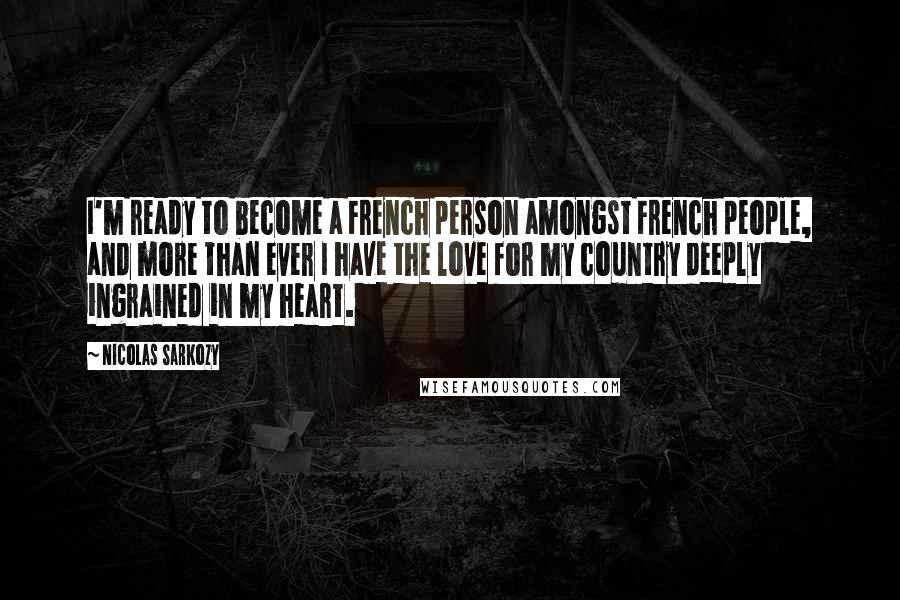 Nicolas Sarkozy quotes: I'm ready to become a French person amongst French people, and more than ever I have the love for my country deeply ingrained in my heart.