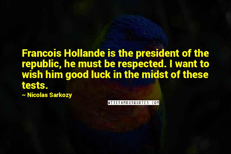 Nicolas Sarkozy quotes: Francois Hollande is the president of the republic, he must be respected. I want to wish him good luck in the midst of these tests.