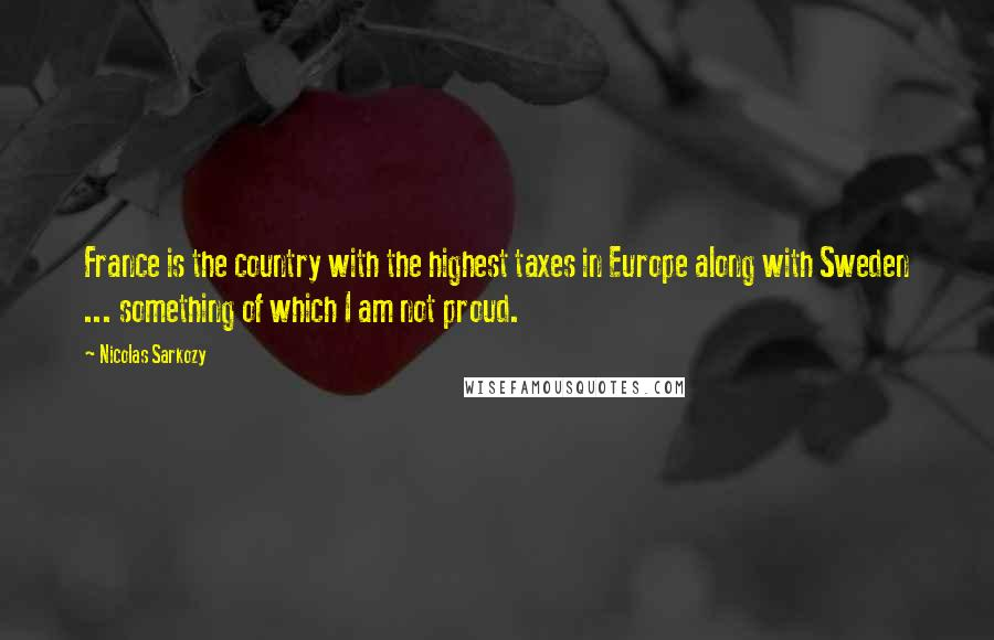 Nicolas Sarkozy quotes: France is the country with the highest taxes in Europe along with Sweden ... something of which I am not proud.