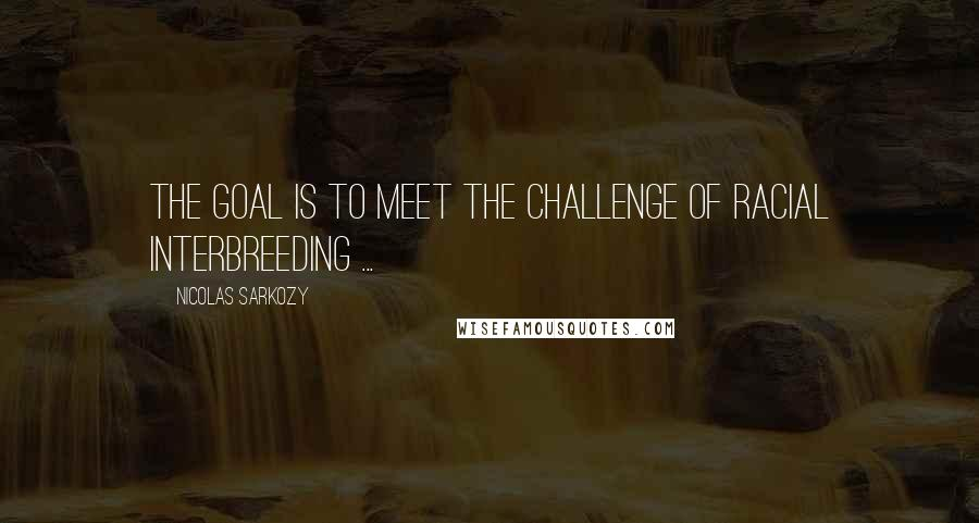 Nicolas Sarkozy quotes: The goal is to meet the challenge of racial interbreeding ...