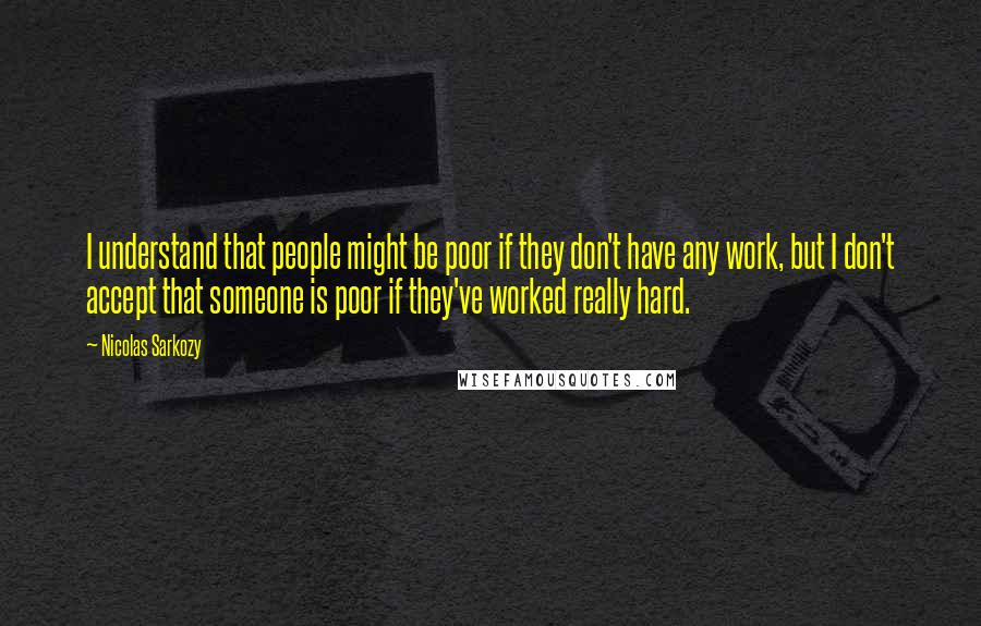 Nicolas Sarkozy quotes: I understand that people might be poor if they don't have any work, but I don't accept that someone is poor if they've worked really hard.