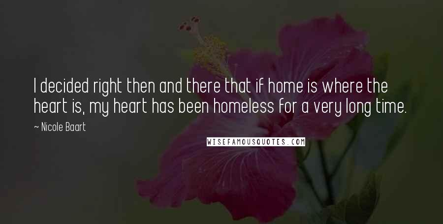 Nicole Baart quotes: I decided right then and there that if home is where the heart is, my heart has been homeless for a very long time.