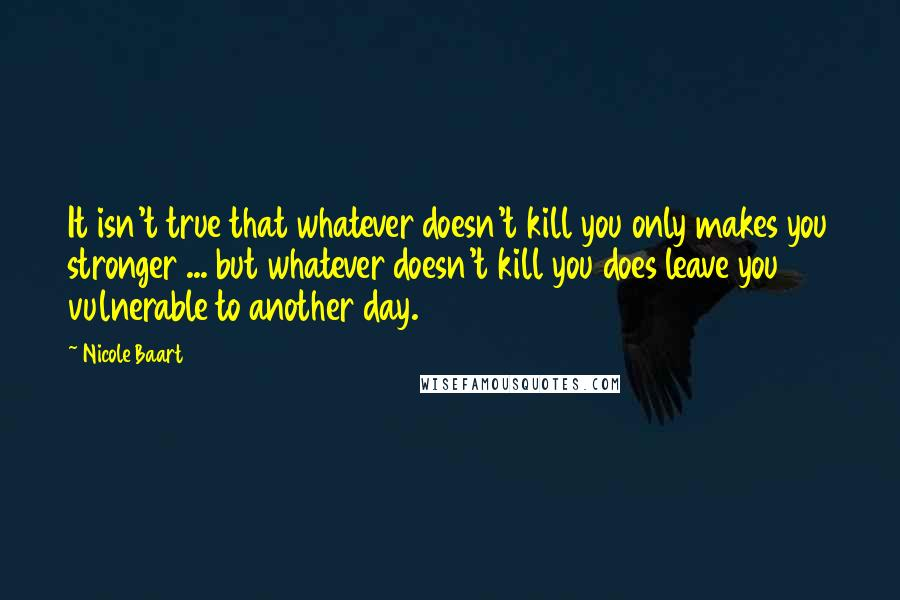 Nicole Baart quotes: It isn't true that whatever doesn't kill you only makes you stronger ... but whatever doesn't kill you does leave you vulnerable to another day.