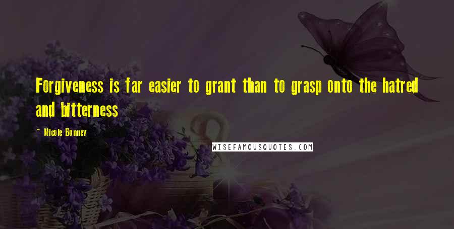 Nicole Bonney quotes: Forgiveness is far easier to grant than to grasp onto the hatred and bitterness