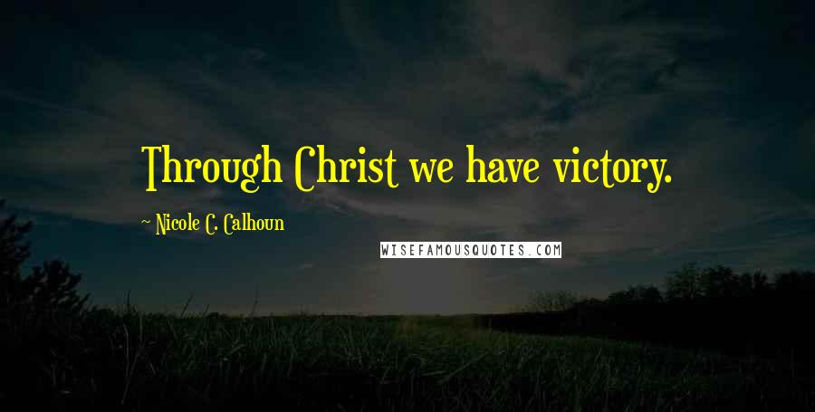 Nicole C. Calhoun quotes: Through Christ we have victory.
