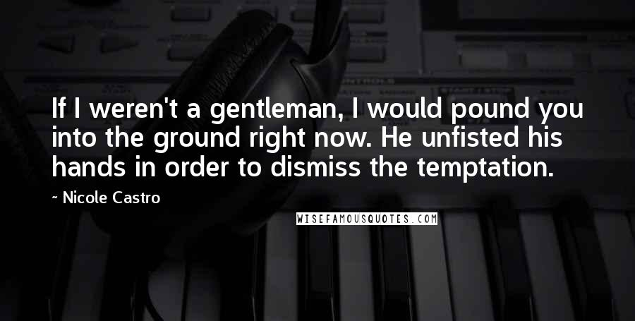 Nicole Castro quotes: If I weren't a gentleman, I would pound you into the ground right now. He unfisted his hands in order to dismiss the temptation.