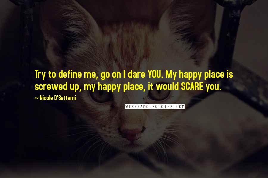 Nicole D'Settemi quotes: Try to define me, go on I dare YOU. My happy place is screwed up, my happy place, it would SCARE you.