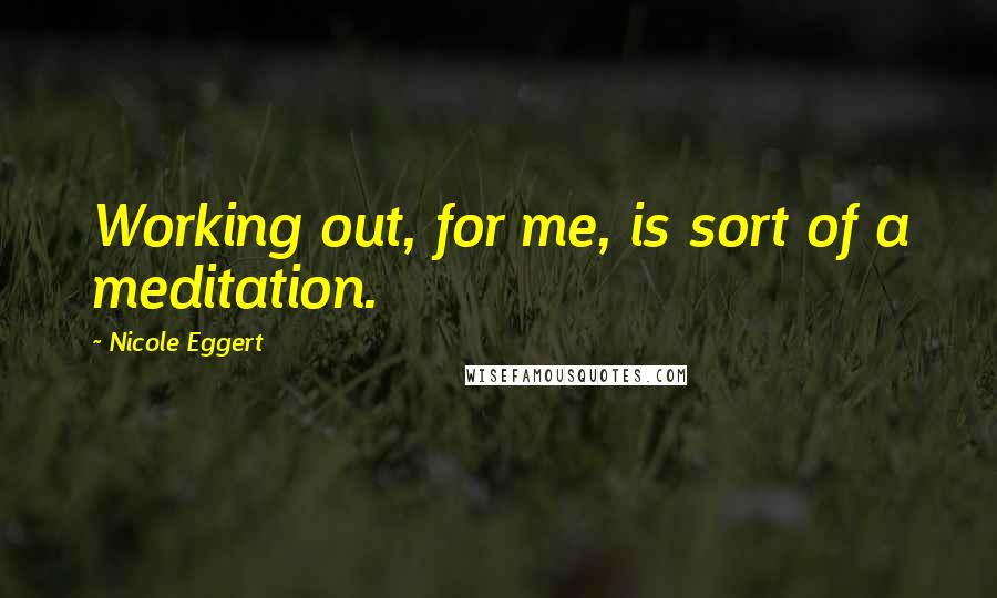 Nicole Eggert quotes: Working out, for me, is sort of a meditation.