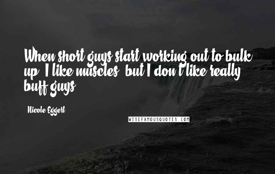 Nicole Eggert quotes: When short guys start working out to bulk up. I like muscles, but I don't like really buff guys.