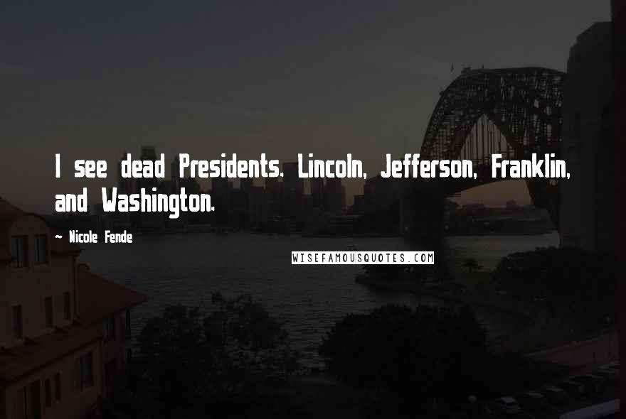 Nicole Fende quotes: I see dead Presidents. Lincoln, Jefferson, Franklin, and Washington.