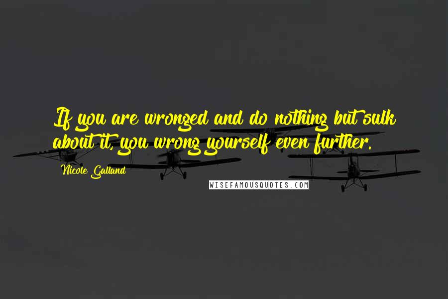 Nicole Galland quotes: If you are wronged and do nothing but sulk about it, you wrong yourself even further.