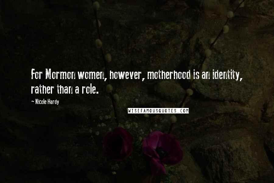 Nicole Hardy quotes: For Mormon women, however, motherhood is an identity, rather than a role.