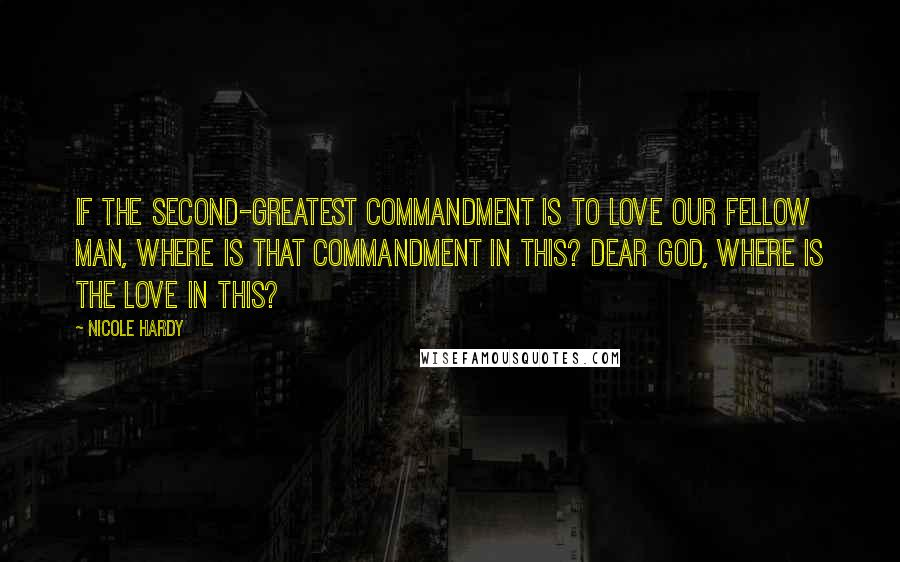 Nicole Hardy quotes: If the second-greatest commandment is to love our fellow man, where is that commandment in this? Dear God, where is the love in this?