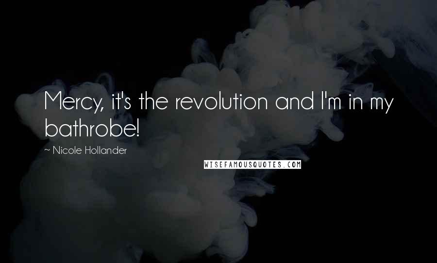 Nicole Hollander quotes: Mercy, it's the revolution and I'm in my bathrobe!