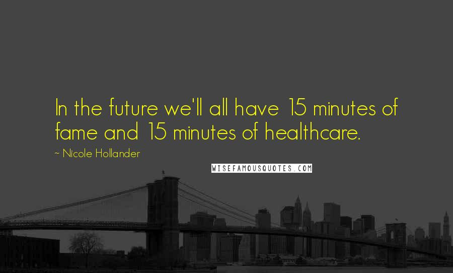 Nicole Hollander quotes: In the future we'll all have 15 minutes of fame and 15 minutes of healthcare.