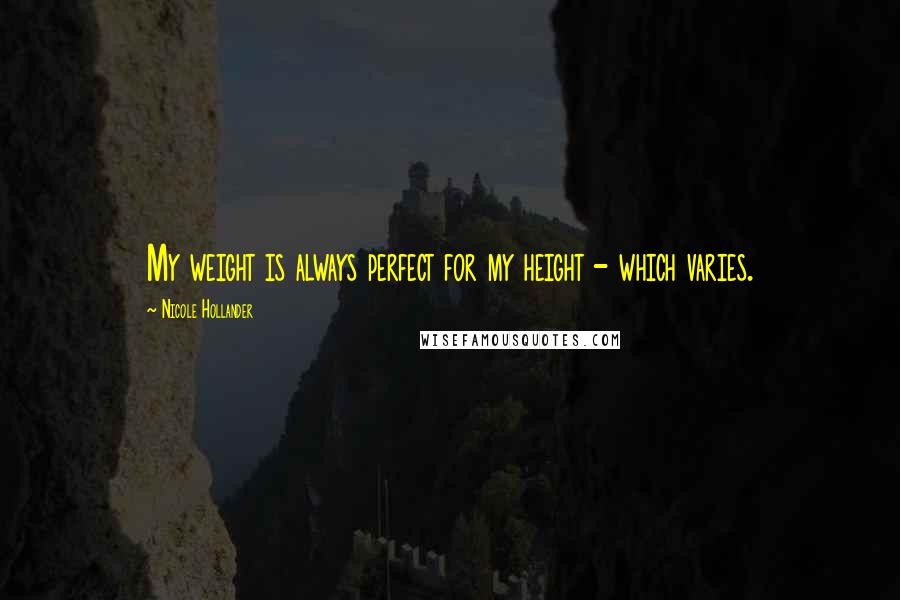 Nicole Hollander quotes: My weight is always perfect for my height - which varies.