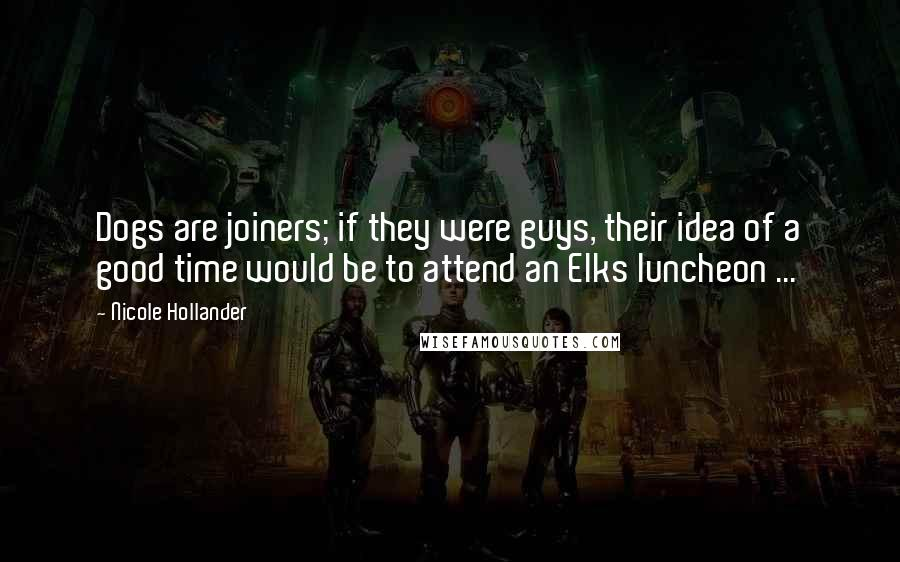 Nicole Hollander quotes: Dogs are joiners; if they were guys, their idea of a good time would be to attend an Elks luncheon ...