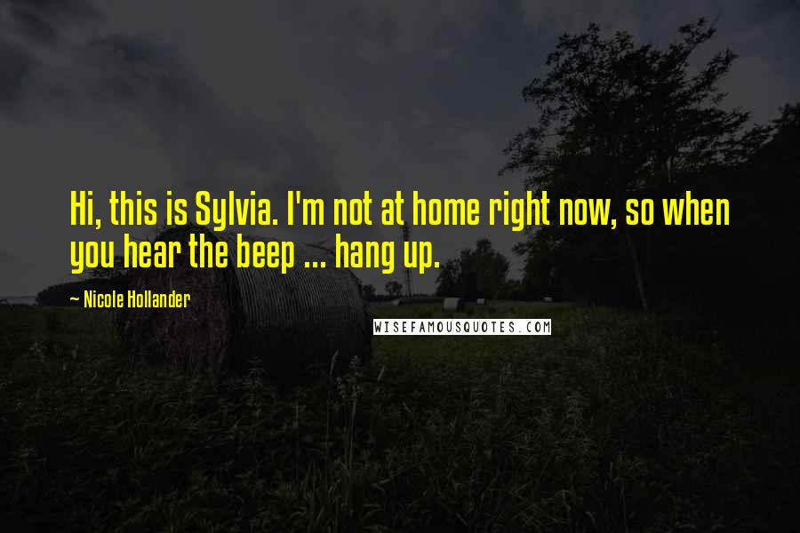 Nicole Hollander quotes: Hi, this is Sylvia. I'm not at home right now, so when you hear the beep ... hang up.