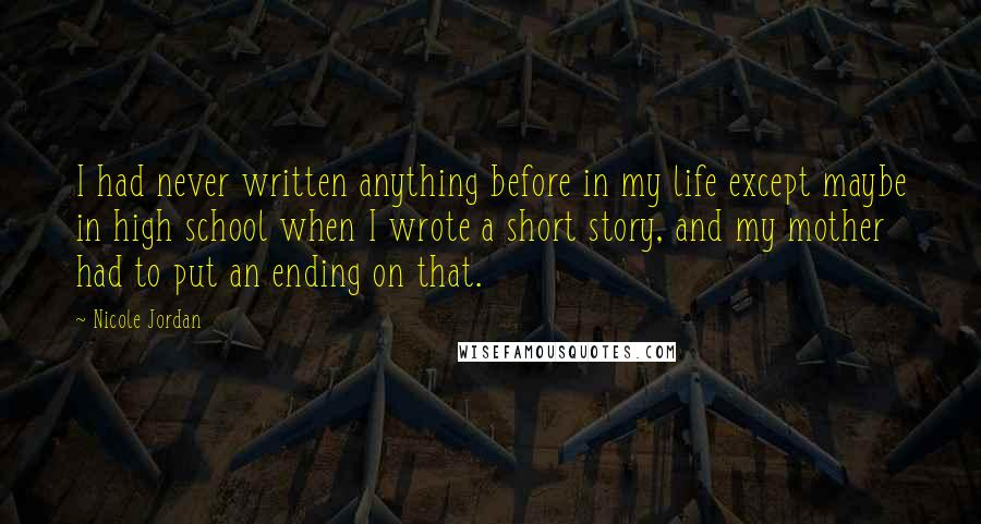 Nicole Jordan quotes: I had never written anything before in my life except maybe in high school when I wrote a short story, and my mother had to put an ending on that.