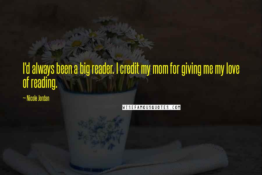 Nicole Jordan quotes: I'd always been a big reader. I credit my mom for giving me my love of reading.