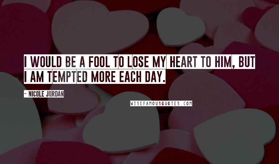 Nicole Jordan quotes: I would be a fool to lose my heart to him, but I am tempted more each day.