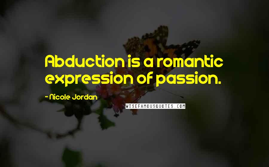 Nicole Jordan quotes: Abduction is a romantic expression of passion.