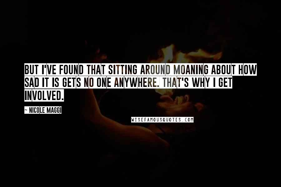 Nicole Maggi quotes: But I've found that sitting around moaning about how sad it is gets no one anywhere. That's why I get involved.