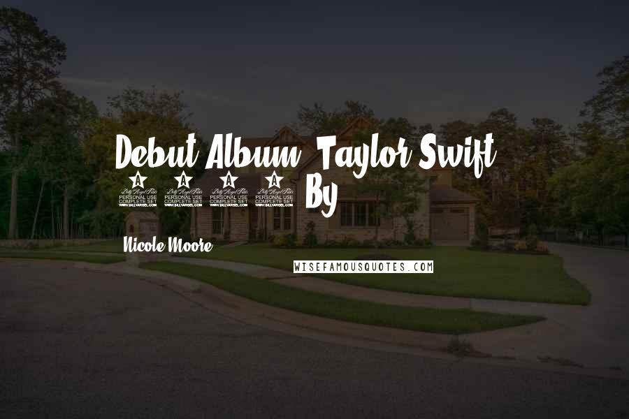 Nicole Moore quotes: Debut Album 'Taylor Swift', 2006 By