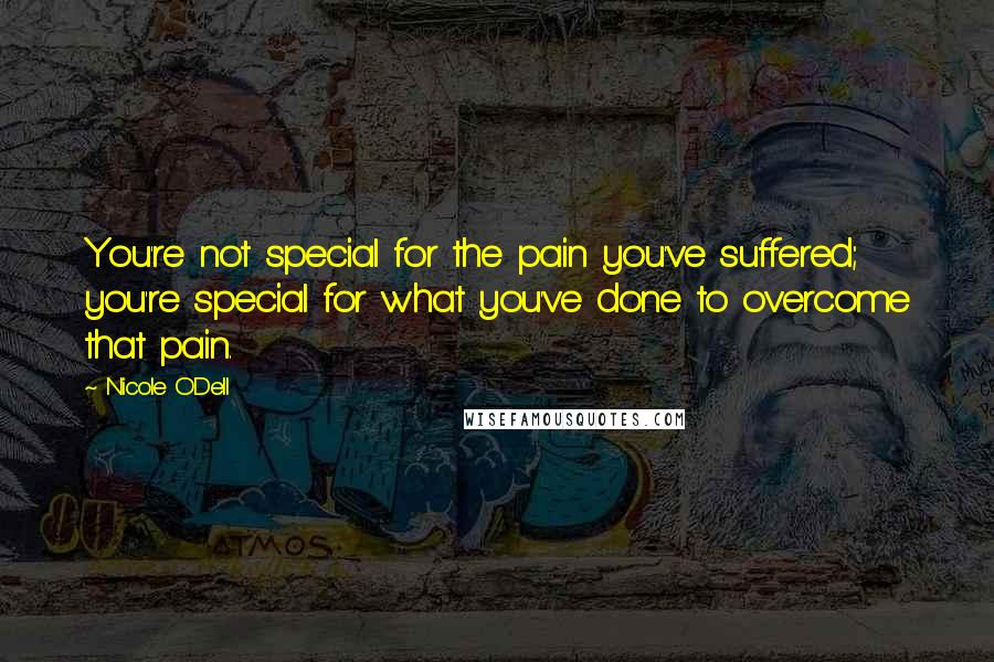 Nicole O'Dell quotes: You're not special for the pain you've suffered; you're special for what you've done to overcome that pain.