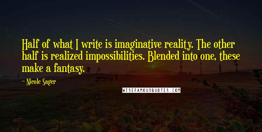 Nicole Sager quotes: Half of what I write is imaginative reality. The other half is realized impossibilities. Blended into one, these make a fantasy.