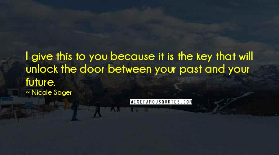 Nicole Sager quotes: I give this to you because it is the key that will unlock the door between your past and your future.