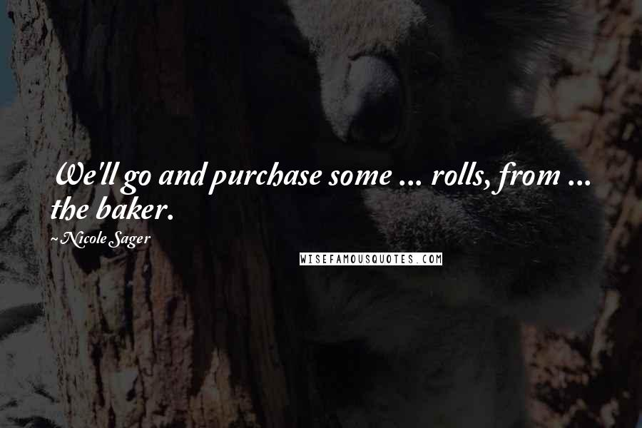 Nicole Sager quotes: We'll go and purchase some ... rolls, from ... the baker.