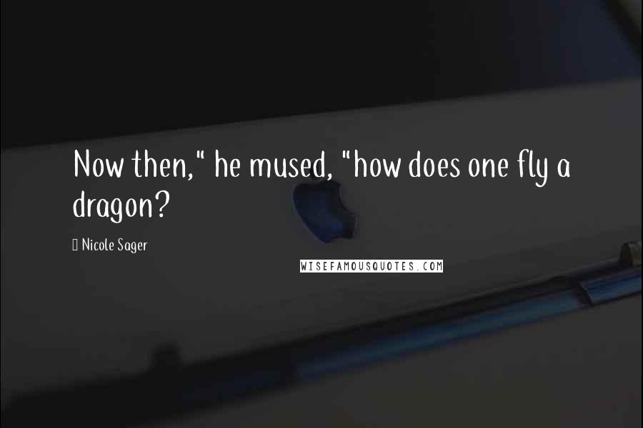 """Nicole Sager quotes: Now then,"""" he mused, """"how does one fly a dragon?"""