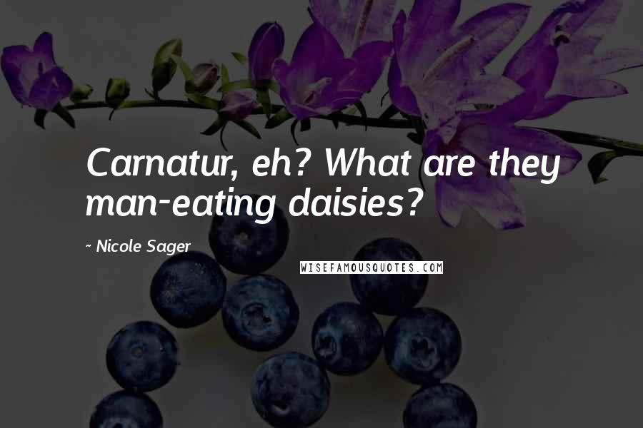 Nicole Sager quotes: Carnatur, eh? What are they man-eating daisies?