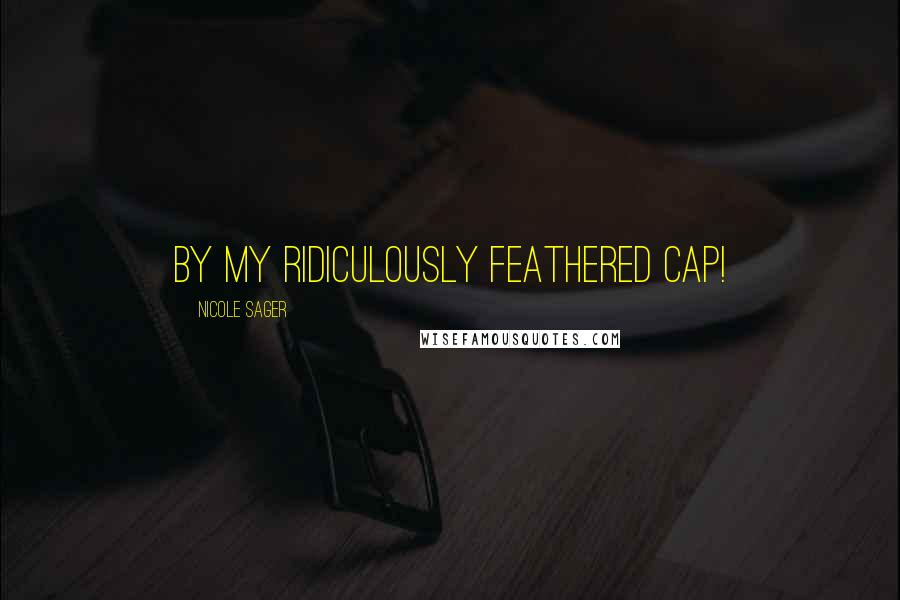 Nicole Sager quotes: By my ridiculously feathered cap!