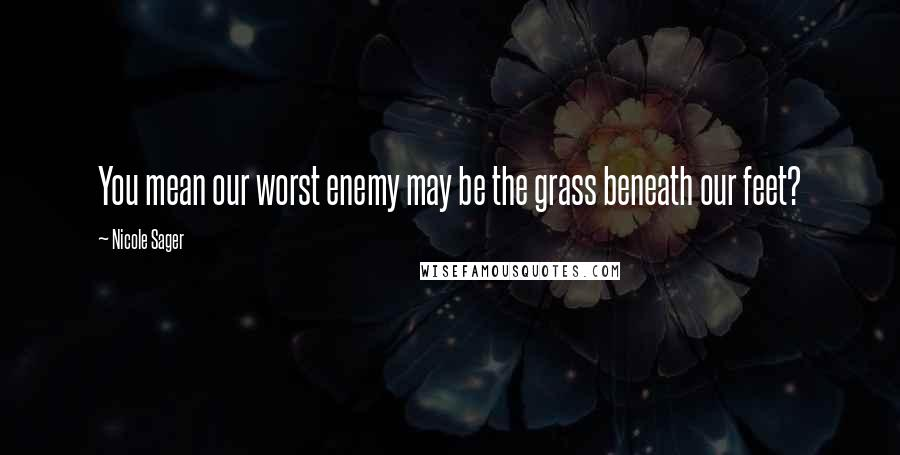Nicole Sager quotes: You mean our worst enemy may be the grass beneath our feet?