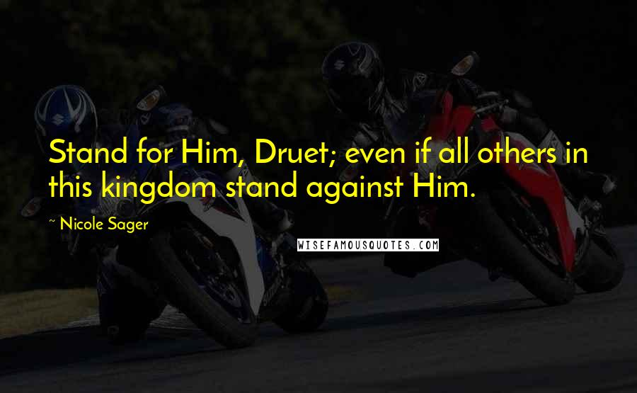 Nicole Sager quotes: Stand for Him, Druet; even if all others in this kingdom stand against Him.