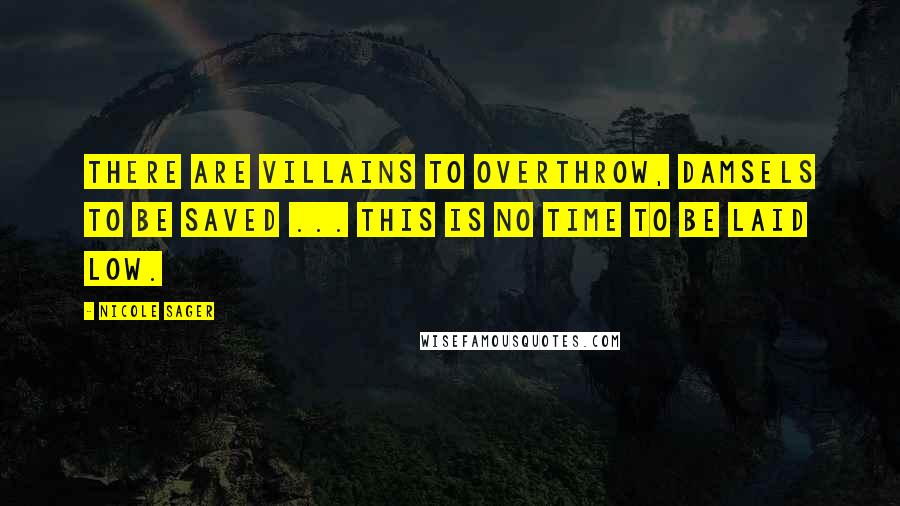 Nicole Sager quotes: There are villains to overthrow, damsels to be saved ... This is no time to be laid low.