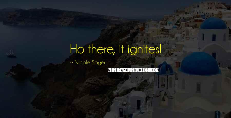 Nicole Sager quotes: Ho there, it ignites!