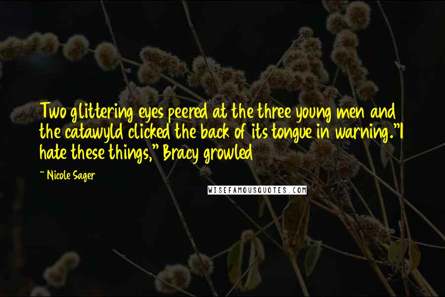 """Nicole Sager quotes: Two glittering eyes peered at the three young men and the catawyld clicked the back of its tongue in warning.""""I hate these things,"""" Bracy growled"""